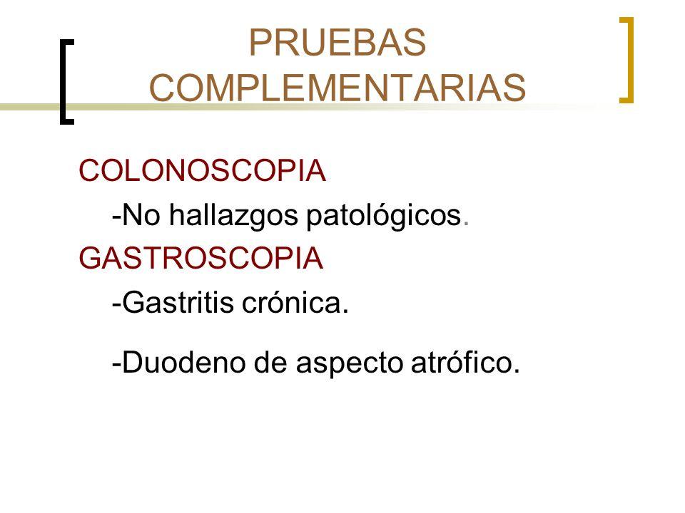 PRUEBAS COMPLEMENTARIAS COLONOSCOPIA -No hallazgos patológicos. GASTROSCOPIA -Gastritis crónica. -Duodeno de aspecto atrófico.