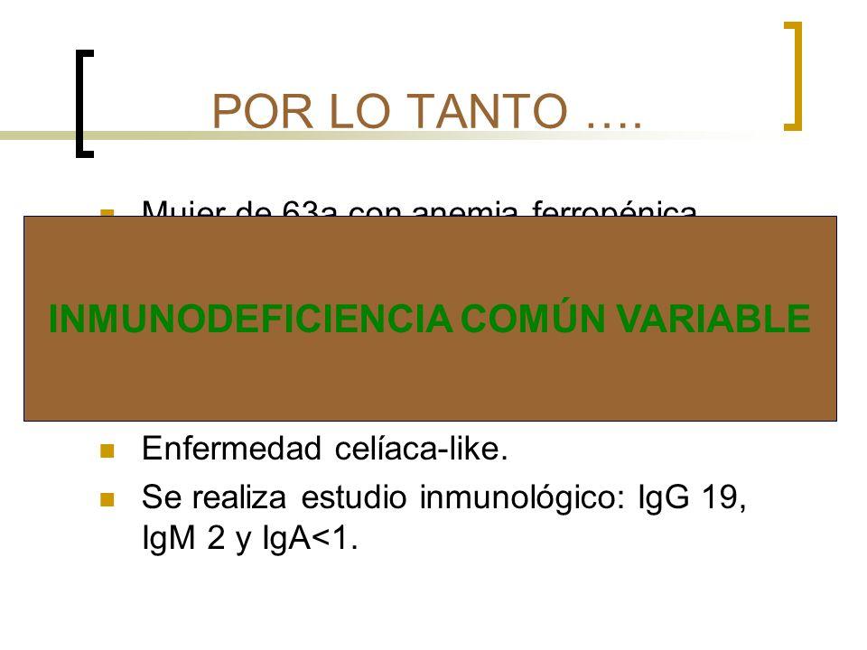 POR LO TANTO …. Mujer de 63a con anemia ferropénica. Con múltiples infecciones de repetición. Giardiasis. Gastritis crónica atrófica con presencia H.