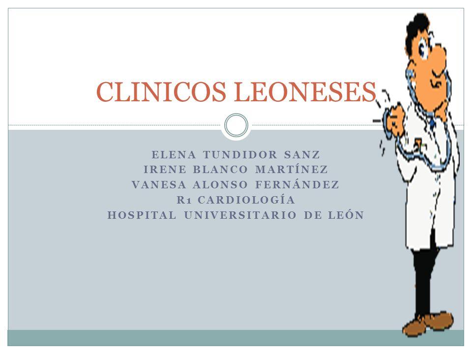 ELENA TUNDIDOR SANZ IRENE BLANCO MARTÍNEZ VANESA ALONSO FERNÁNDEZ R1 CARDIOLOGÍA HOSPITAL UNIVERSITARIO DE LEÓN CLINICOS LEONESES