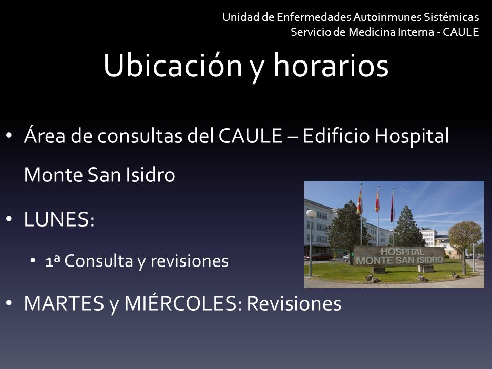 Ubicación y horarios Unidad de Enfermedades Autoinmunes Sistémicas Servicio de Medicina Interna - CAULE Área de consultas del CAULE – Edificio Hospita