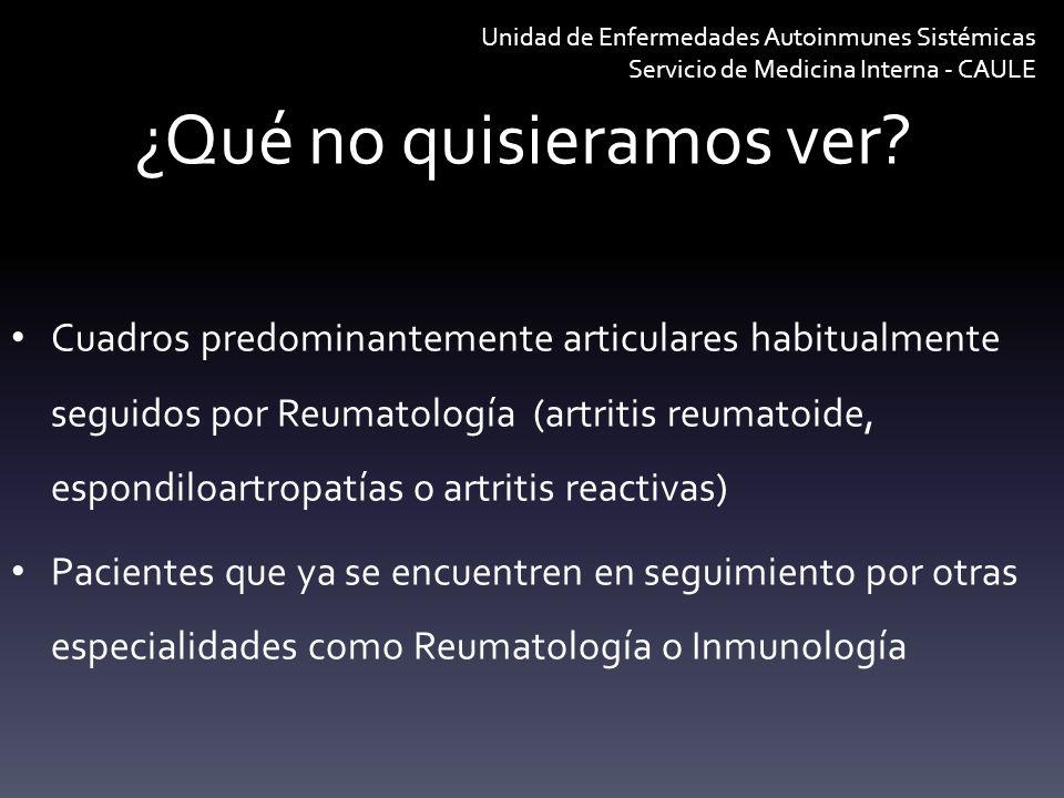 ¿Qué no quisieramos ver? Cuadros predominantemente articulares habitualmente seguidos por Reumatología (artritis reumatoide, espondiloartropatías o ar