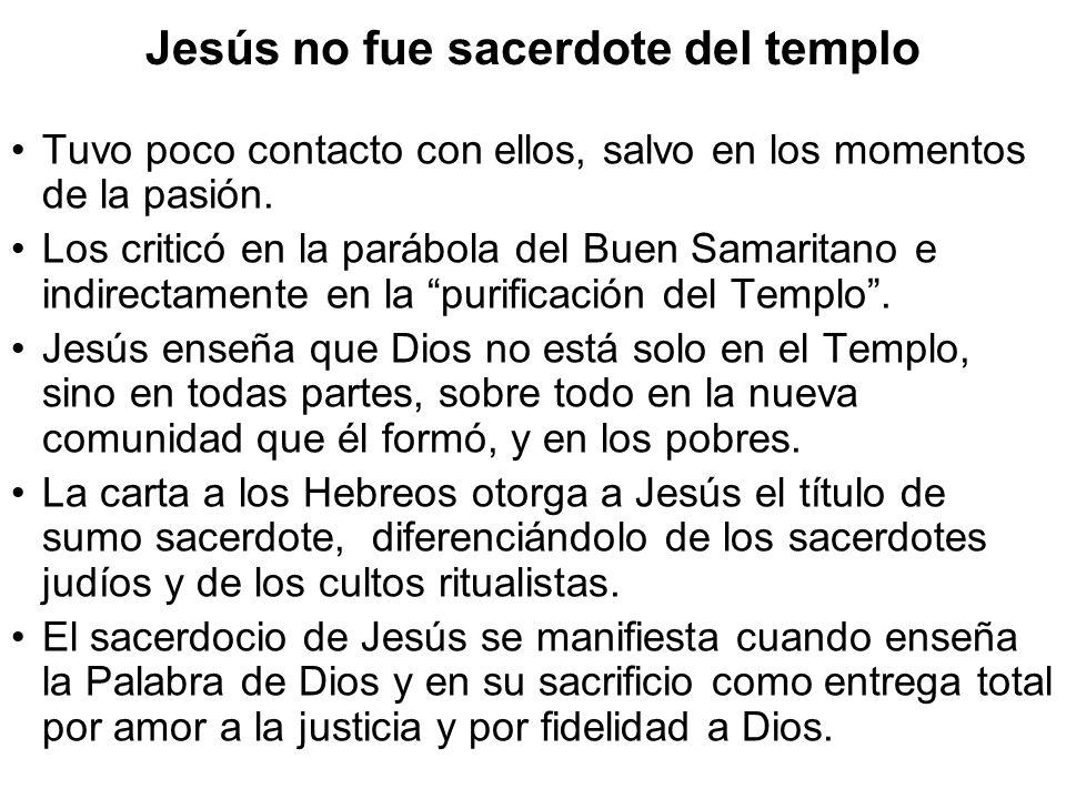 Jesús no fue sacerdote del templo Tuvo poco contacto con ellos, salvo en los momentos de la pasión. Los criticó en la parábola del Buen Samaritano e i