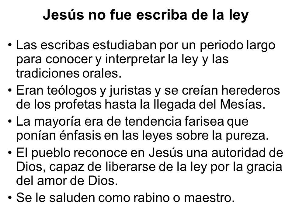 Jesús no fue escriba de la ley Las escribas estudiaban por un periodo largo para conocer y interpretar la ley y las tradiciones orales. Eran teólogos