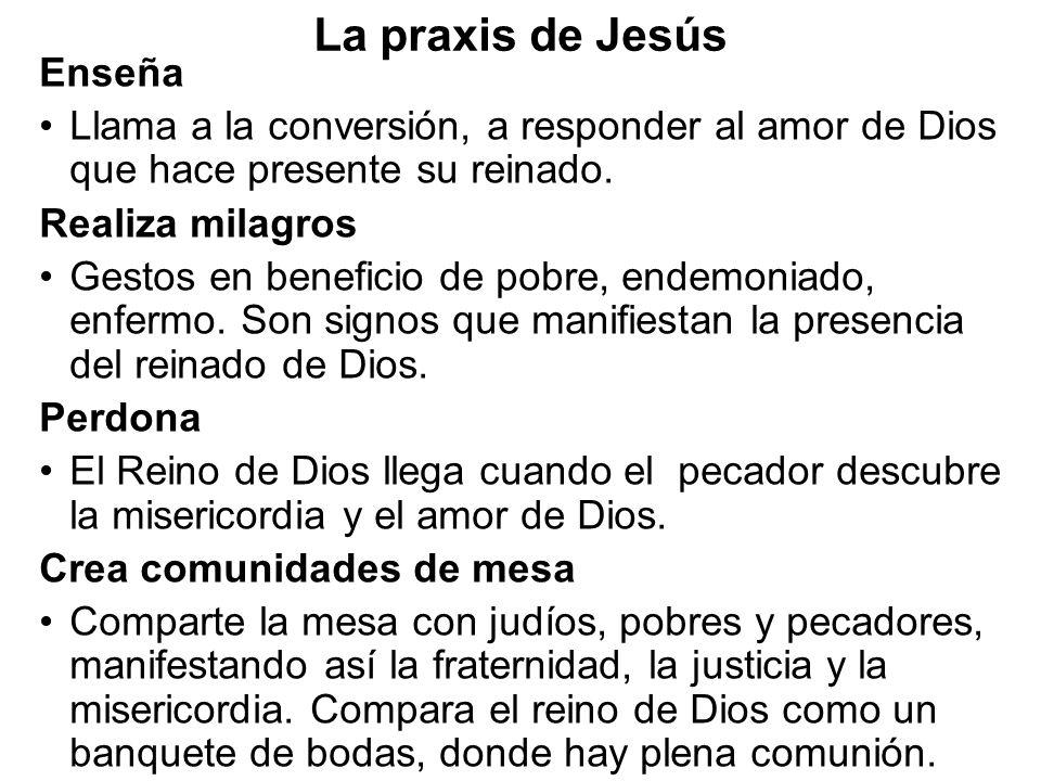 La praxis de Jesús Enseña Llama a la conversión, a responder al amor de Dios que hace presente su reinado. Realiza milagros Gestos en beneficio de pob