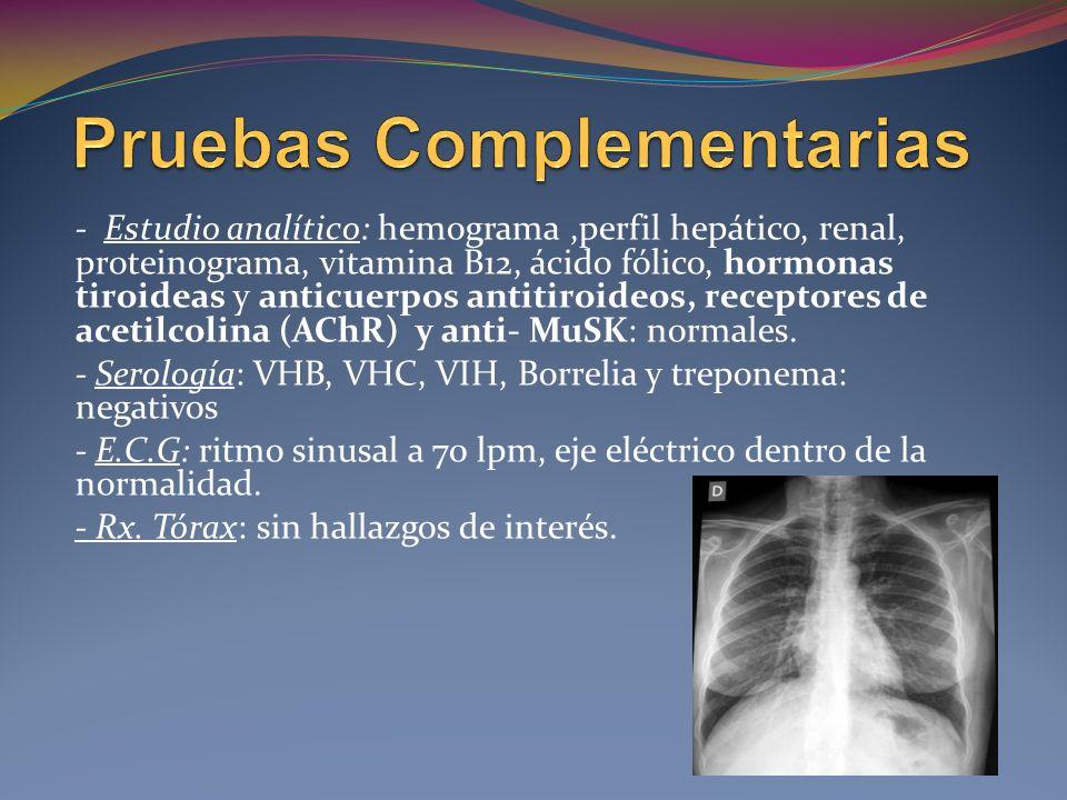 - Estudio analítico: hemograma,perfil hepático, renal, proteinograma, vitamina B12, ácido fólico, hormonas tiroideas y anticuerpos antitiroideos, receptores de acetilcolina (AChR) y anti- MuSK: normales.