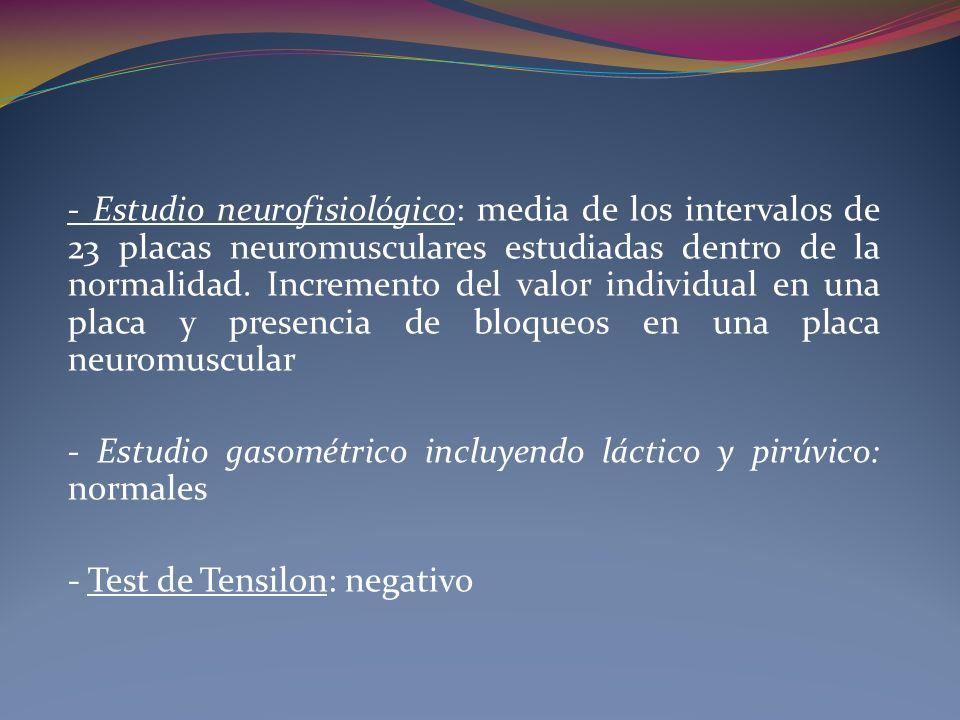 - Estudio neurofisiológico: media de los intervalos de 23 placas neuromusculares estudiadas dentro de la normalidad. Incremento del valor individual e