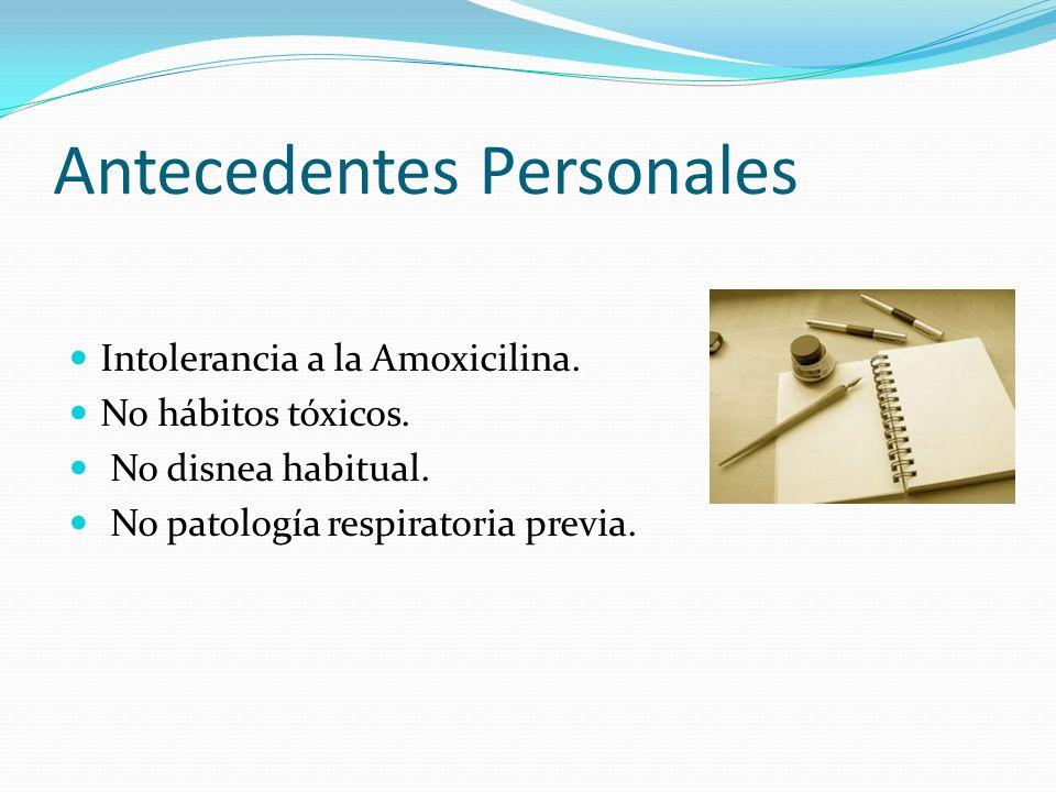 Antecedentes Personales Intolerancia a la Amoxicilina. No hábitos tóxicos. No disnea habitual. No patología respiratoria previa.
