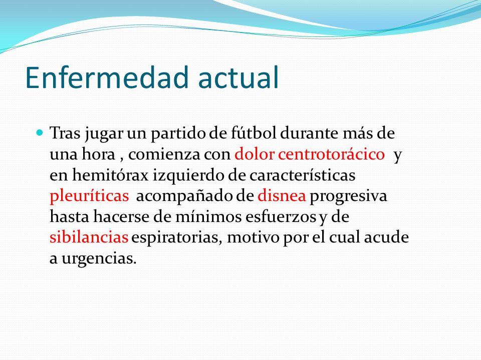 Enfermedad actual Tras jugar un partido de fútbol durante más de una hora, comienza con dolor centrotorácico y en hemitórax izquierdo de característic