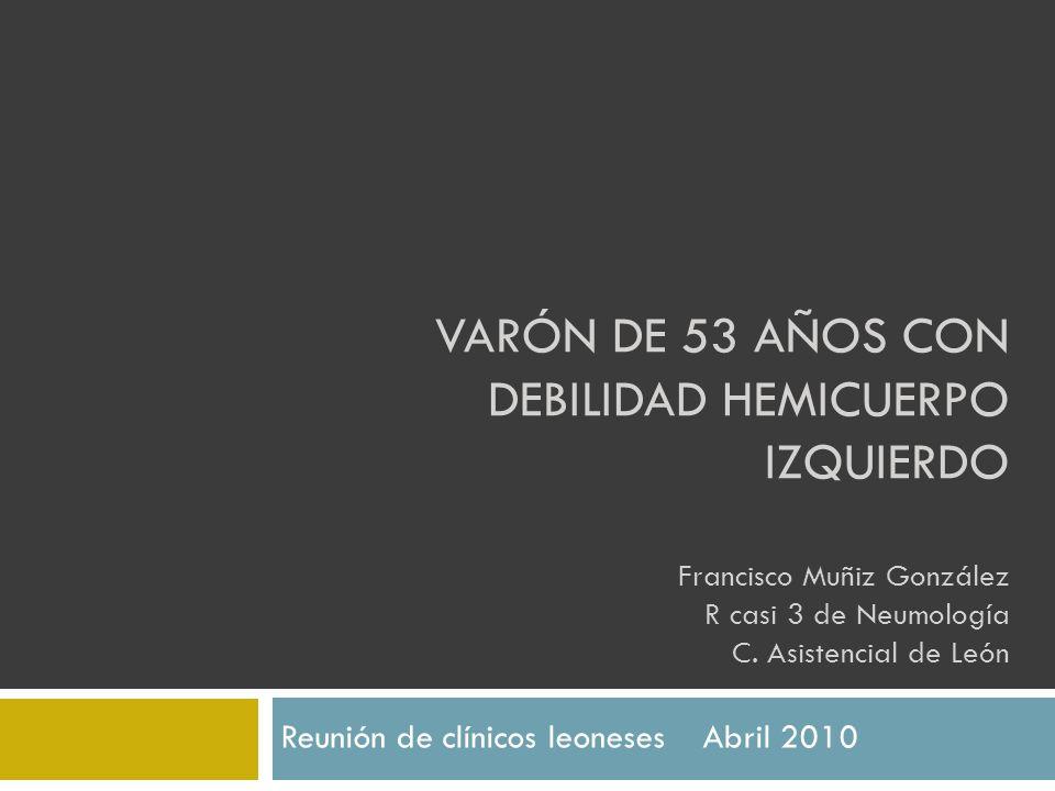VARÓN DE 53 AÑOS CON DEBILIDAD HEMICUERPO IZQUIERDO Francisco Muñiz González R casi 3 de Neumología C. Asistencial de León Reunión de clínicos leonese