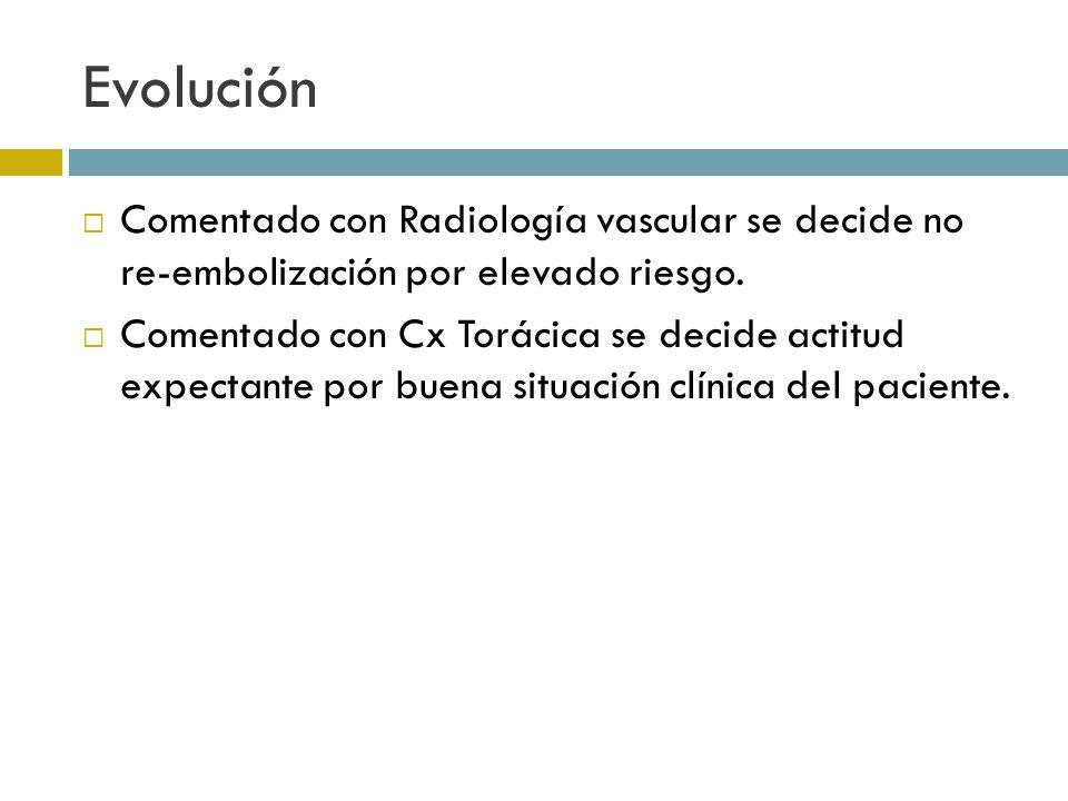 Evolución Comentado con Radiología vascular se decide no re-embolización por elevado riesgo. Comentado con Cx Torácica se decide actitud expectante po