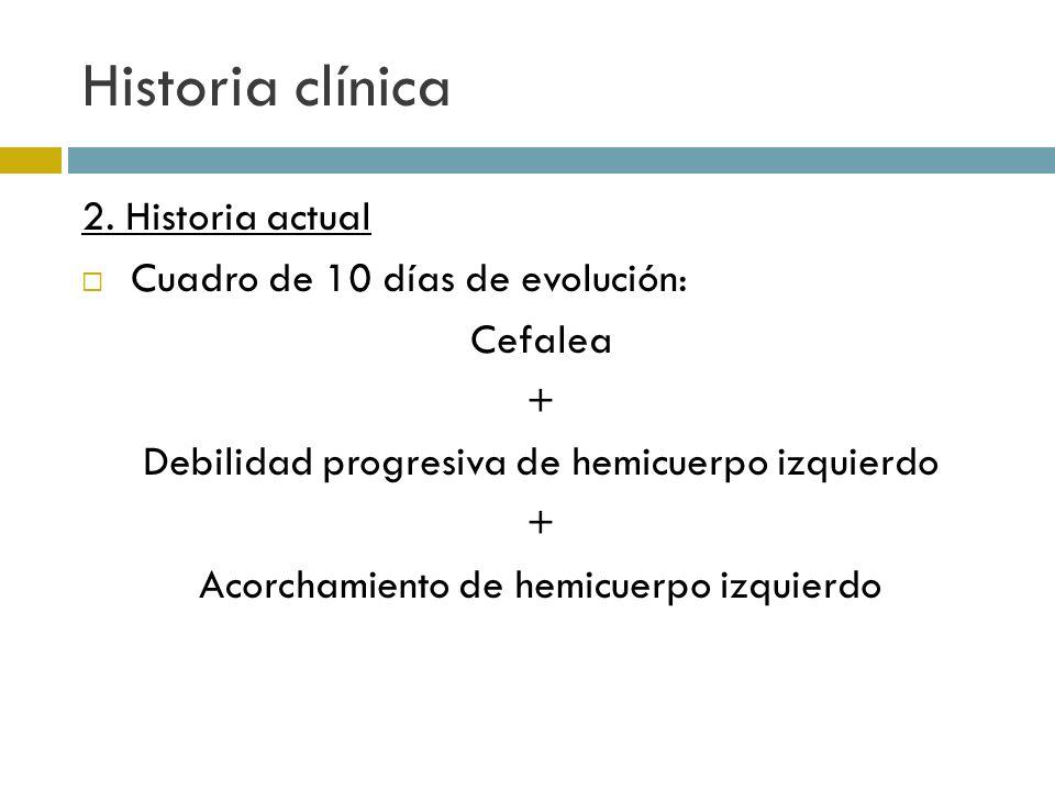 Historia clínica 2. Historia actual Cuadro de 10 días de evolución: Cefalea + Debilidad progresiva de hemicuerpo izquierdo + Acorchamiento de hemicuer