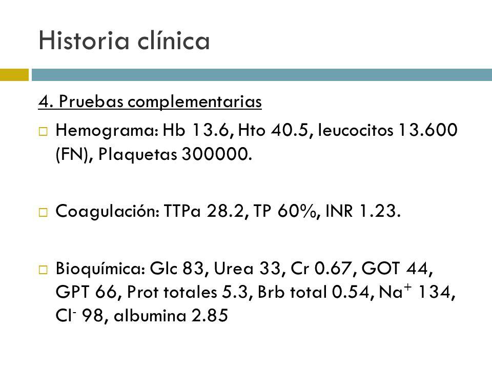 Historia clínica 4. Pruebas complementarias Hemograma: Hb 13.6, Hto 40.5, leucocitos 13.600 (FN), Plaquetas 300000. Coagulación: TTPa 28.2, TP 60%, IN