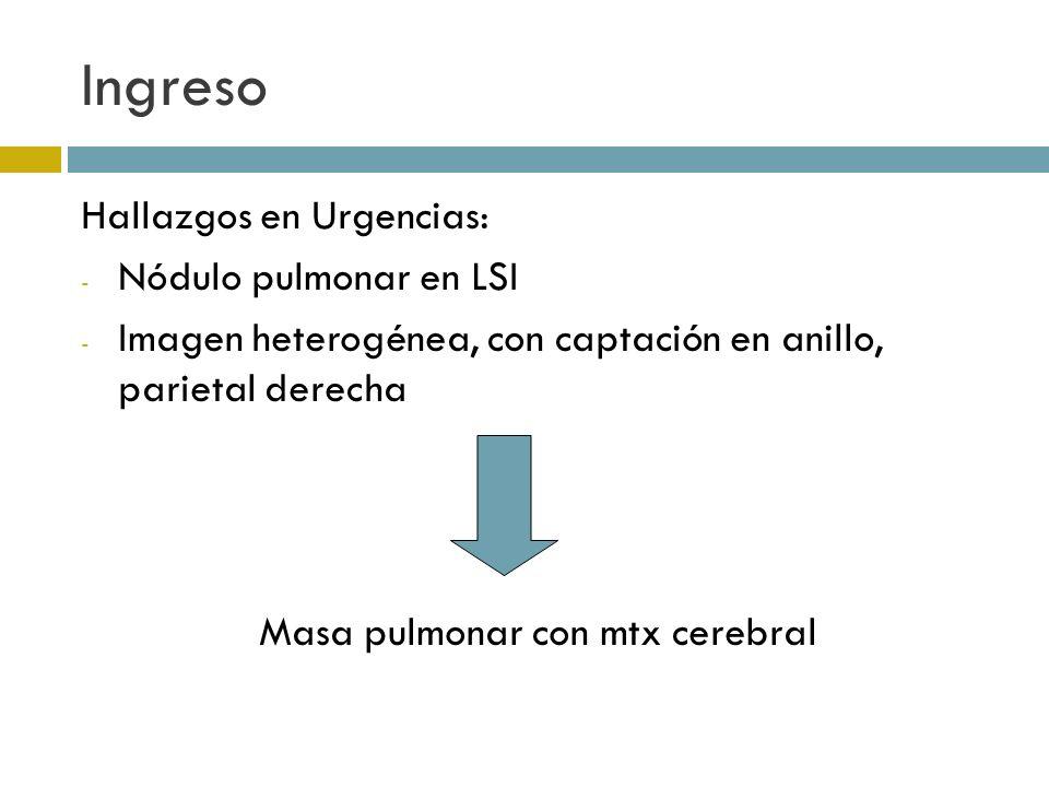 Ingreso Hallazgos en Urgencias: - Nódulo pulmonar en LSI - Imagen heterogénea, con captación en anillo, parietal derecha Masa pulmonar con mtx cerebra
