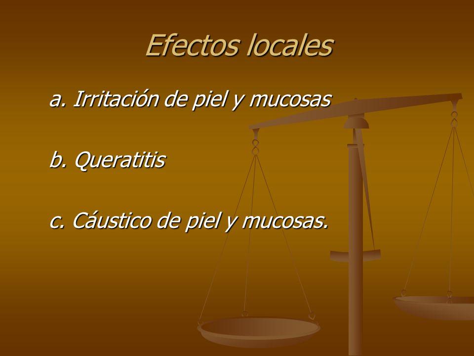 Efectos locales a. Irritación de piel y mucosas a. Irritación de piel y mucosas b. Queratitis b. Queratitis c. Cáustico de piel y mucosas. c. Cáustico