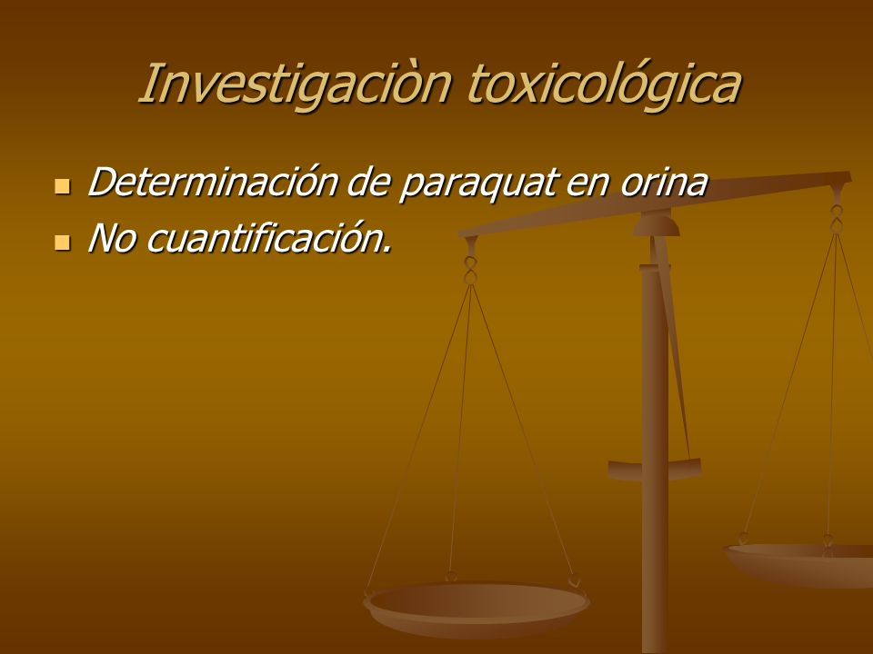 Investigaciòn toxicológica Determinación de paraquat en orina Determinación de paraquat en orina No cuantificación. No cuantificación.