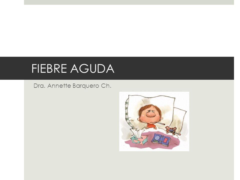 FIEBRE AGUDA Dra. Annette Barquero Ch.