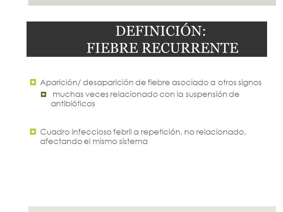 DEFINICIÓN: FIEBRE RECURRENTE Aparición/ desaparición de fiebre asociado a otros signos muchas veces relacionado con la suspensión de antibióticos Cua