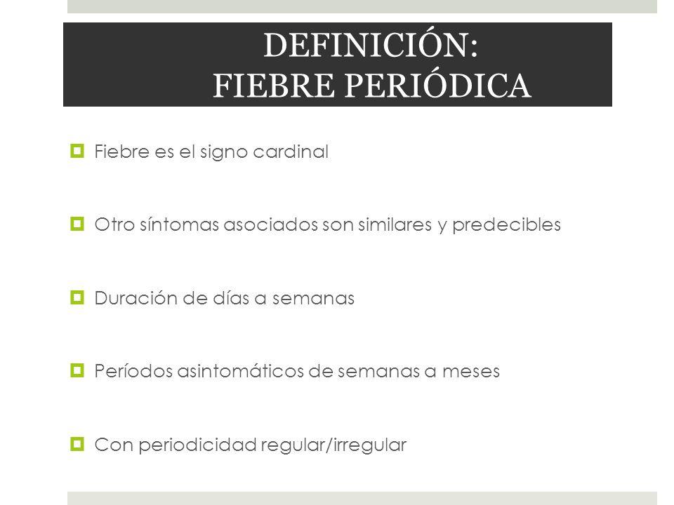 DEFINICIÓN: FIEBRE PERIÓDICA Fiebre es el signo cardinal Otro síntomas asociados son similares y predecibles Duración de días a semanas Períodos asint