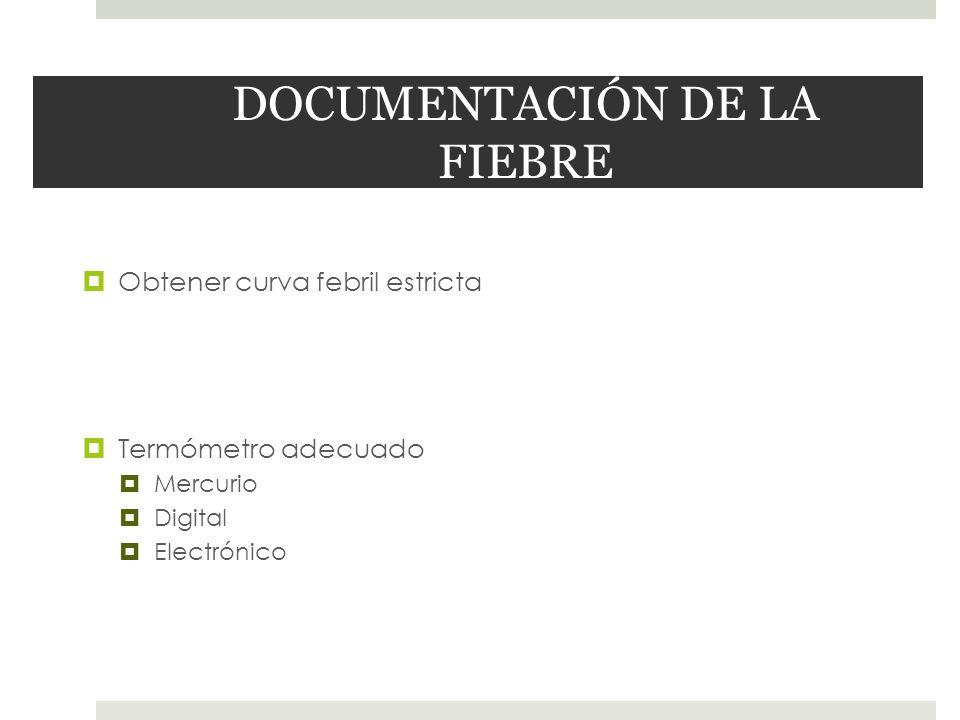 DOCUMENTACIÓN DE LA FIEBRE Obtener curva febril estricta Termómetro adecuado Mercurio Digital Electrónico