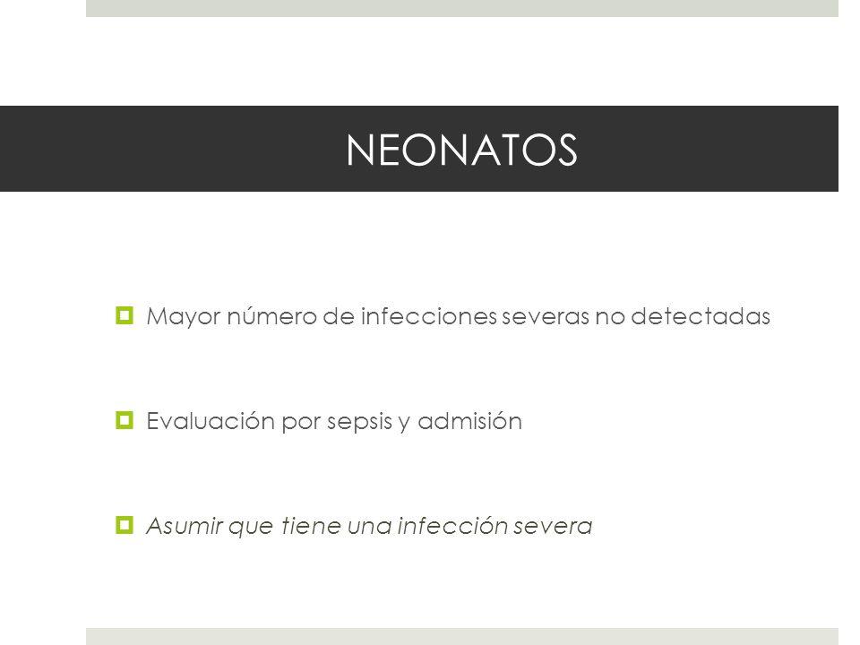 NEONATOS Mayor número de infecciones severas no detectadas Evaluación por sepsis y admisión Asumir que tiene una infección severa