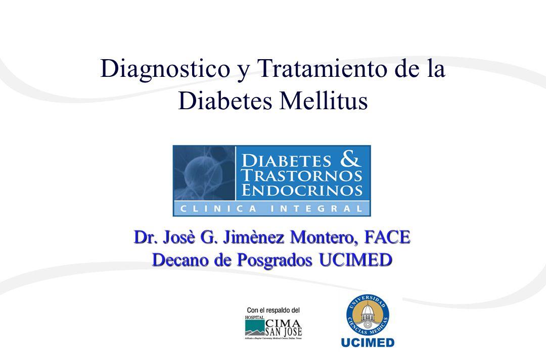Diagnostico y Tratamiento de la Diabetes Mellitus Dr. Josè G. Jimènez Montero, FACE Decano de Posgrados UCIMED