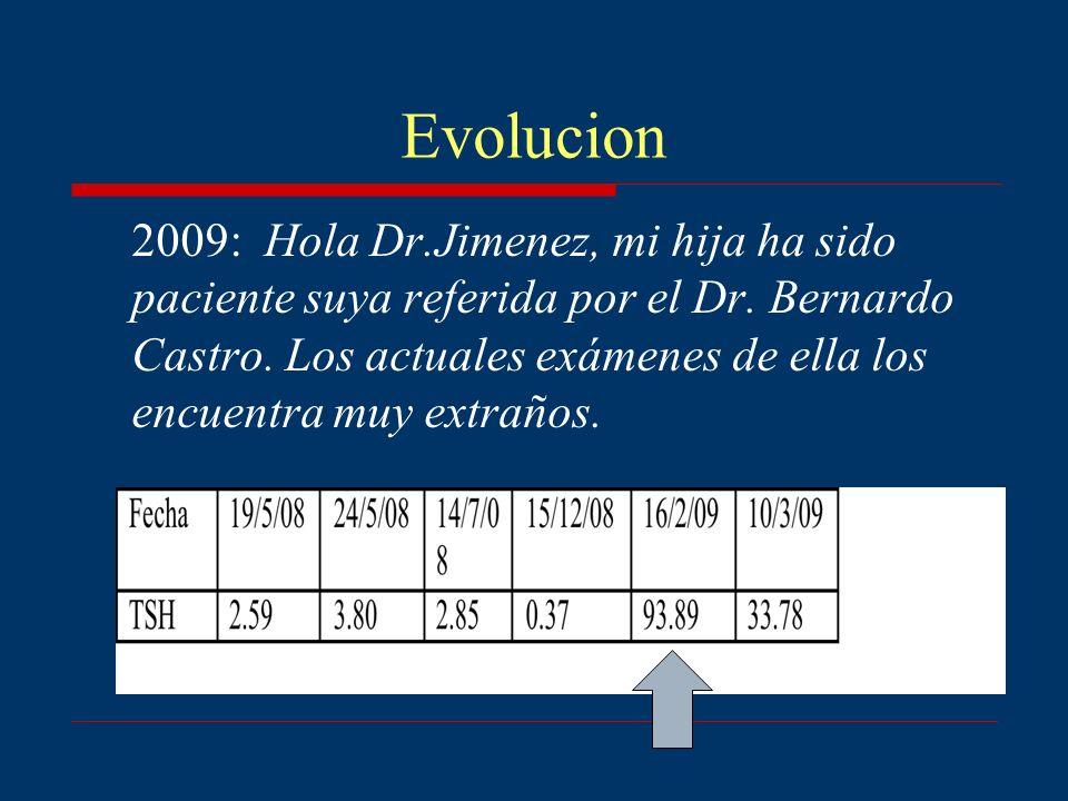 Evolucion 2009: Hola Dr.Jimenez, mi hija ha sido paciente suya referida por el Dr. Bernardo Castro. Los actuales exámenes de ella los encuentra muy ex