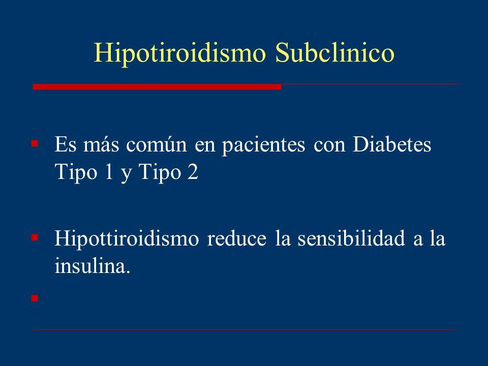 Hipotiroidismo Subclinico Es más común en pacientes con Diabetes Tipo 1 y Tipo 2 Hipottiroidismo reduce la sensibilidad a la insulina.