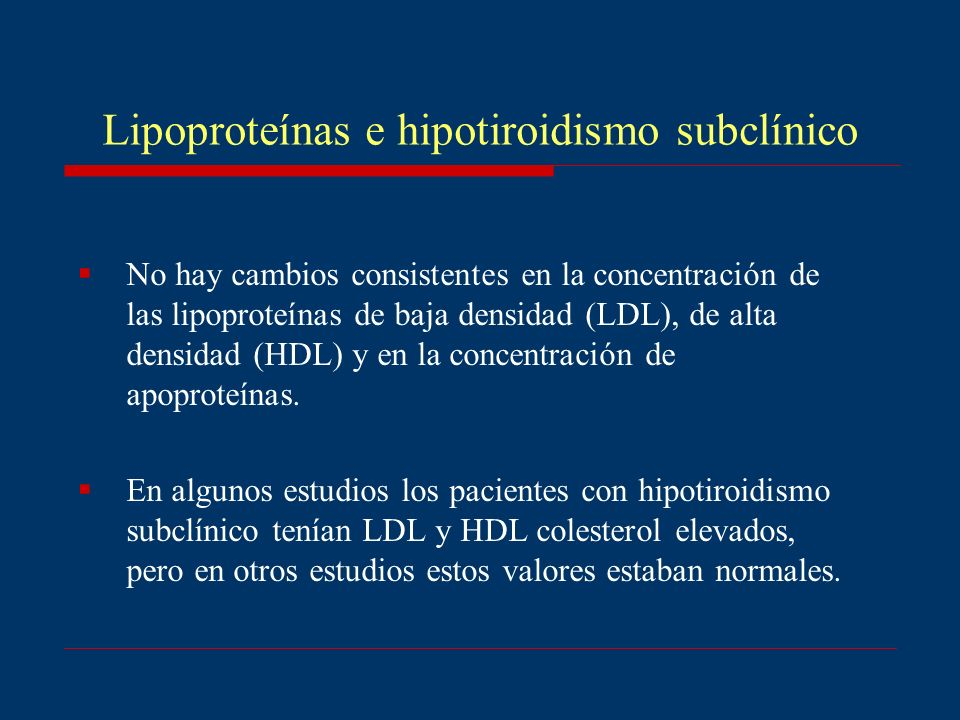 Lipoproteínas e hipotiroidismo subclínico No hay cambios consistentes en la concentración de las lipoproteínas de baja densidad (LDL), de alta densida