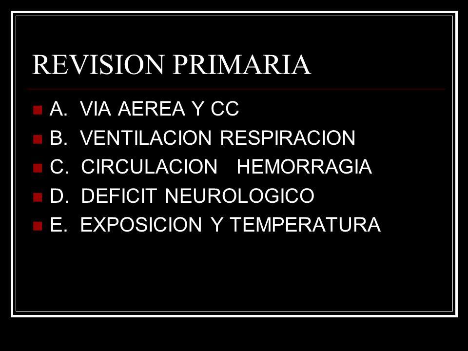 REVISION PRIMARIA A. VIA AEREA Y CC B. VENTILACION RESPIRACION C. CIRCULACION HEMORRAGIA D. DEFICIT NEUROLOGICO E. EXPOSICION Y TEMPERATURA