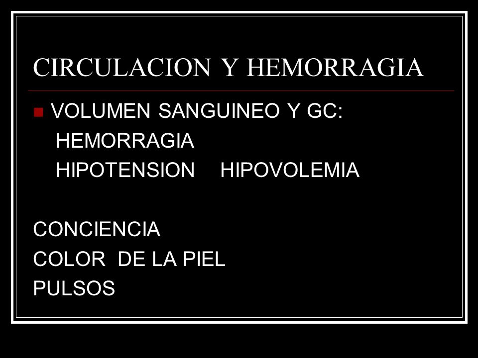 CIRCULACION Y HEMORRAGIA VOLUMEN SANGUINEO Y GC: HEMORRAGIA HIPOTENSION HIPOVOLEMIA CONCIENCIA COLOR DE LA PIEL PULSOS