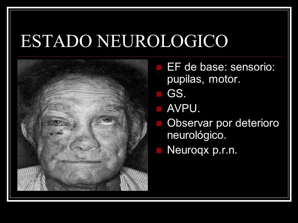 ESTADO NEUROLOGICO EF de base: sensorio: pupilas, motor. GS. AVPU. Observar por deterioro neurológico. Neuroqx p.r.n.