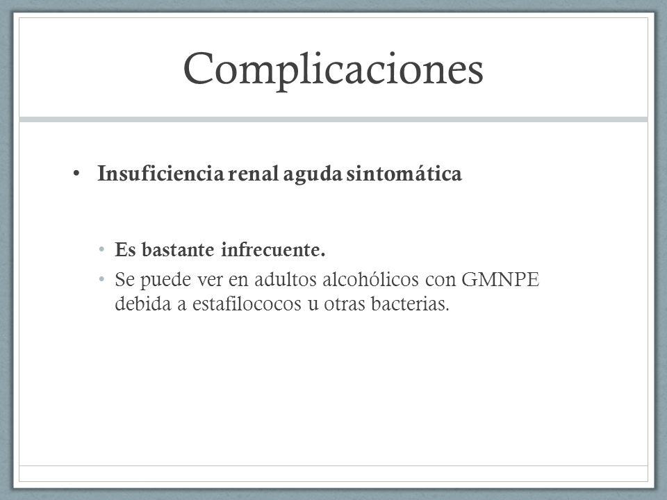 Complicaciones Insuficiencia renal aguda sintomática Es bastante infrecuente. Se puede ver en adultos alcohólicos con GMNPE debida a estafilococos u o