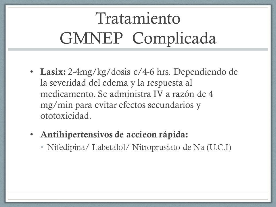 Tratamiento GMNEP Complicada Lasix: 2-4mg/kg/dosis c/4-6 hrs. Dependiendo de la severidad del edema y la respuesta al medicamento. Se administra IV a