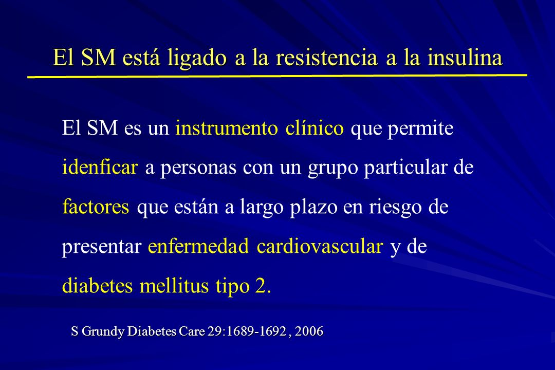 El SM está ligado a la resistencia a la insulina S Grundy Diabetes Care 29:1689-1692, 2006 El SM es un instrumento clínico que permite idenficar a per