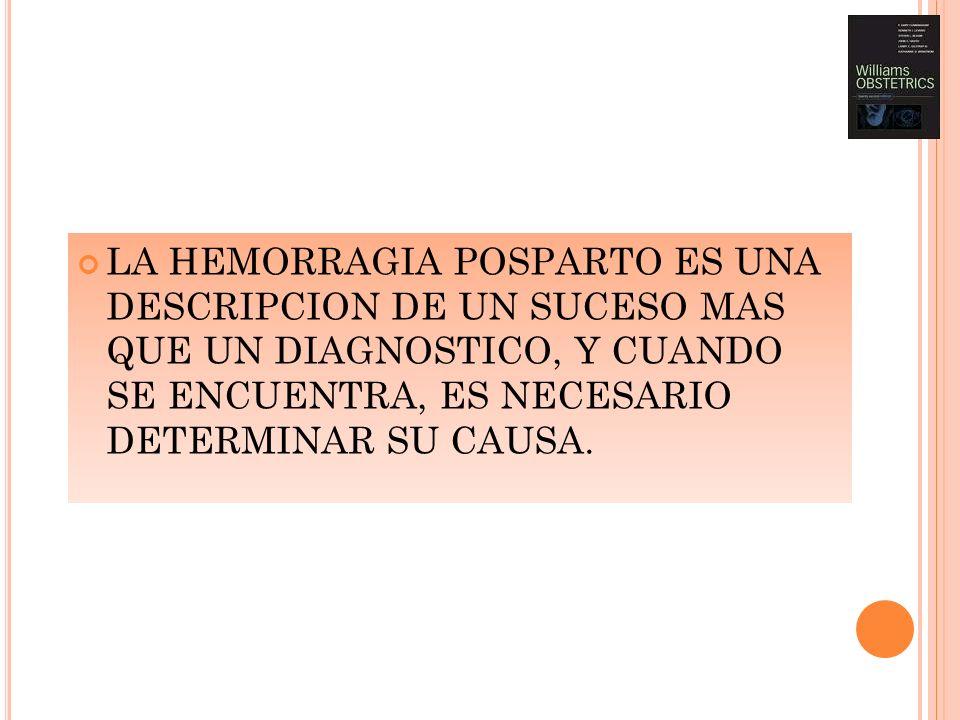 LA HEMORRAGIA POSPARTO ES UNA DESCRIPCION DE UN SUCESO MAS QUE UN DIAGNOSTICO, Y CUANDO SE ENCUENTRA, ES NECESARIO DETERMINAR SU CAUSA.