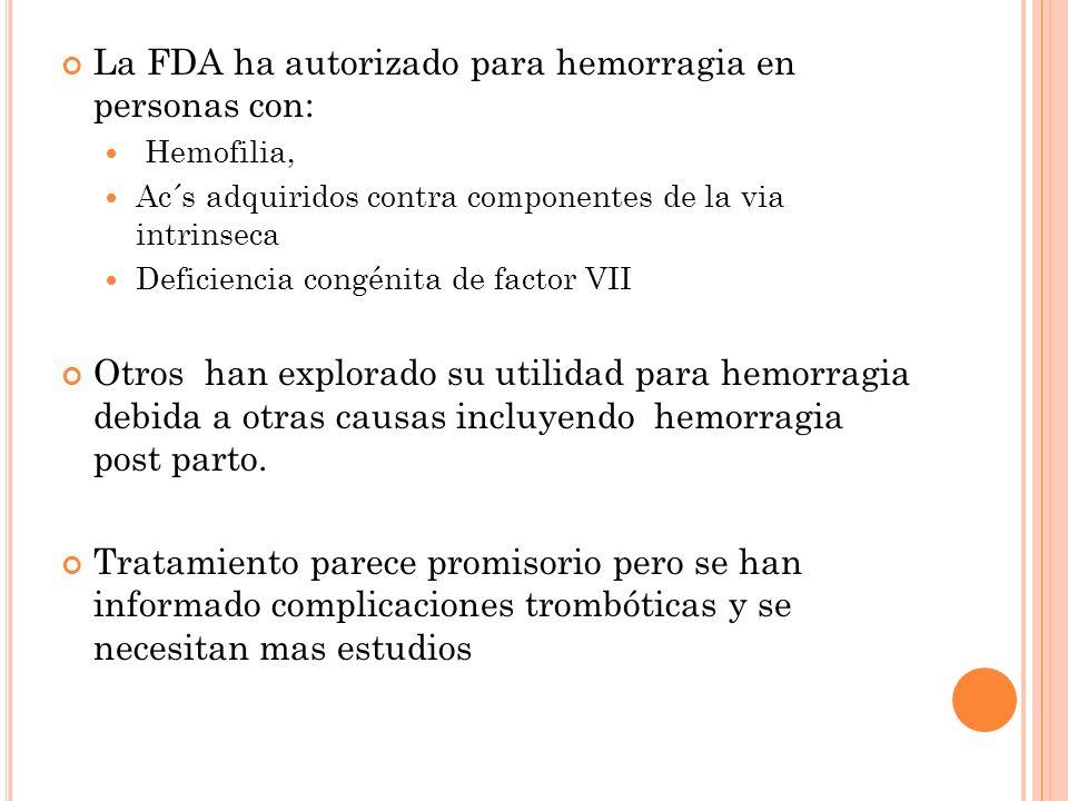 La FDA ha autorizado para hemorragia en personas con: Hemofilia, Ac´s adquiridos contra componentes de la via intrinseca Deficiencia congénita de fact