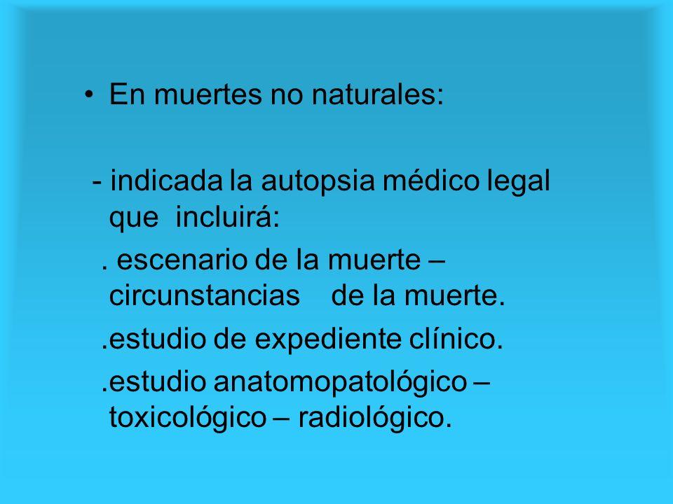 En muertes no naturales: - indicada la autopsia médico legal que incluirá:. escenario de la muerte – circunstancias de la muerte..estudio de expedient
