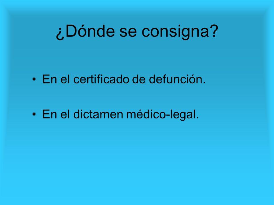 ¿Dónde se consigna? En el certificado de defunción. En el dictamen médico-legal.