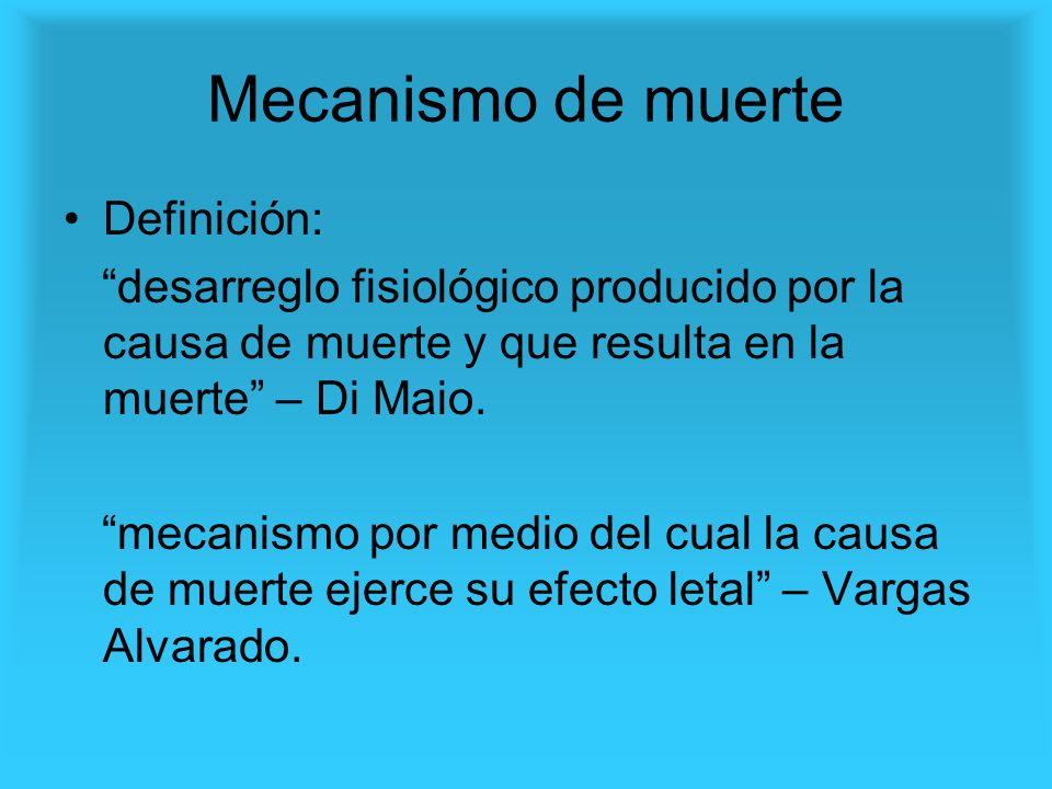 Mecanismo de muerte Definición: desarreglo fisiológico producido por la causa de muerte y que resulta en la muerte – Di Maio. mecanismo por medio del