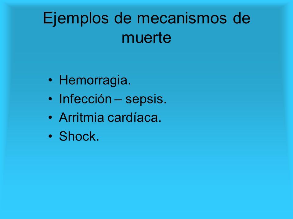 Ejemplos de mecanismos de muerte Hemorragia. Infección – sepsis. Arritmia cardíaca. Shock.