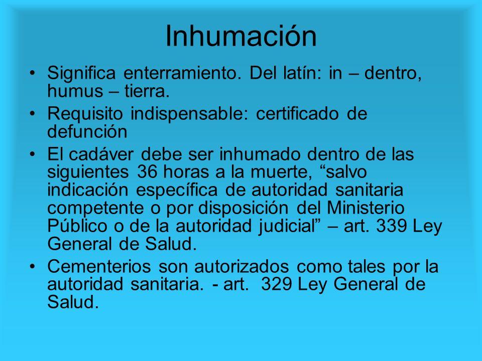 Inhumación Significa enterramiento. Del latín: in – dentro, humus – tierra. Requisito indispensable: certificado de defunción El cadáver debe ser inhu