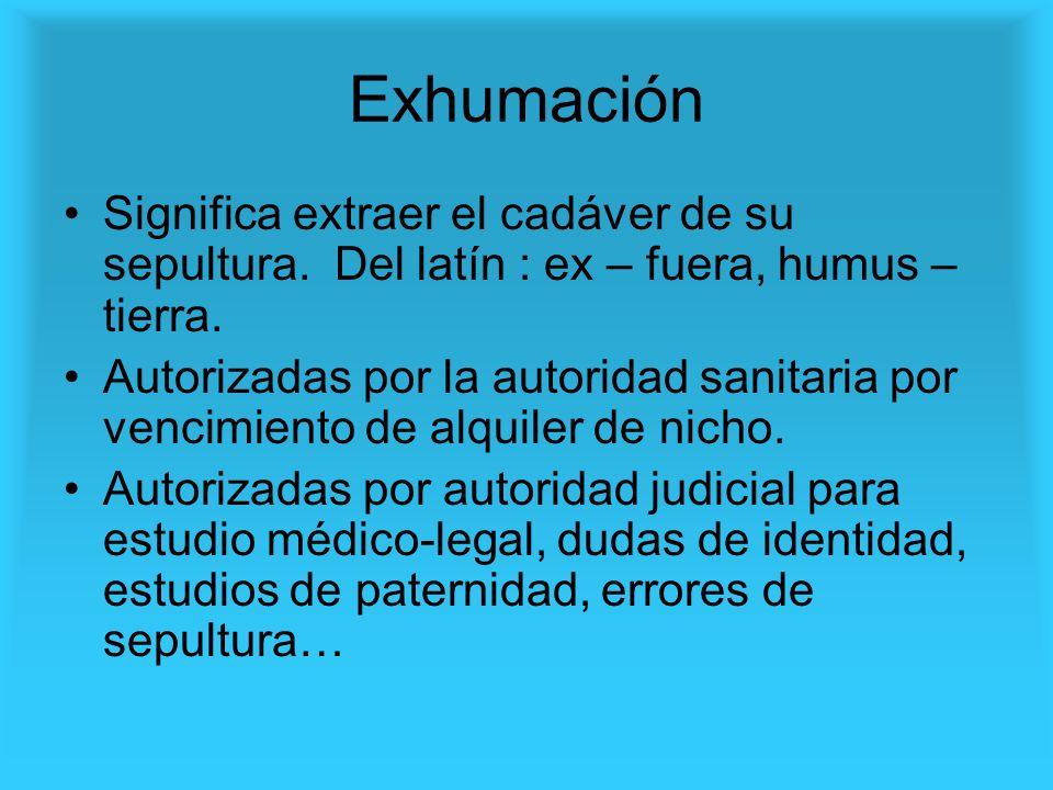 Exhumación Significa extraer el cadáver de su sepultura. Del latín : ex – fuera, humus – tierra. Autorizadas por la autoridad sanitaria por vencimient