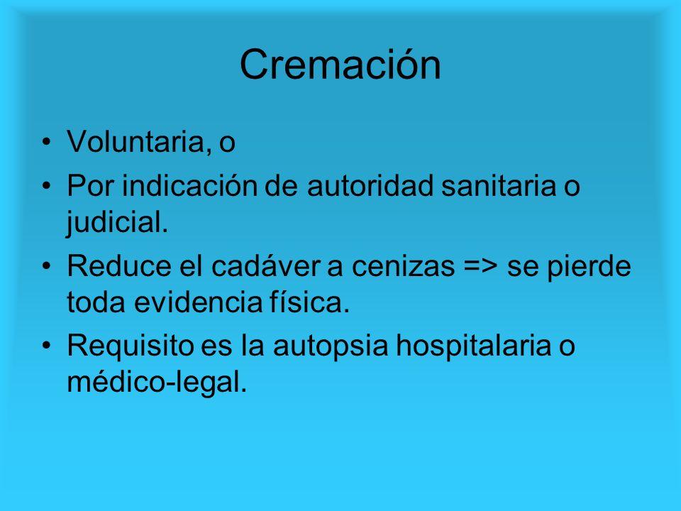 Cremación Voluntaria, o Por indicación de autoridad sanitaria o judicial. Reduce el cadáver a cenizas => se pierde toda evidencia física. Requisito es