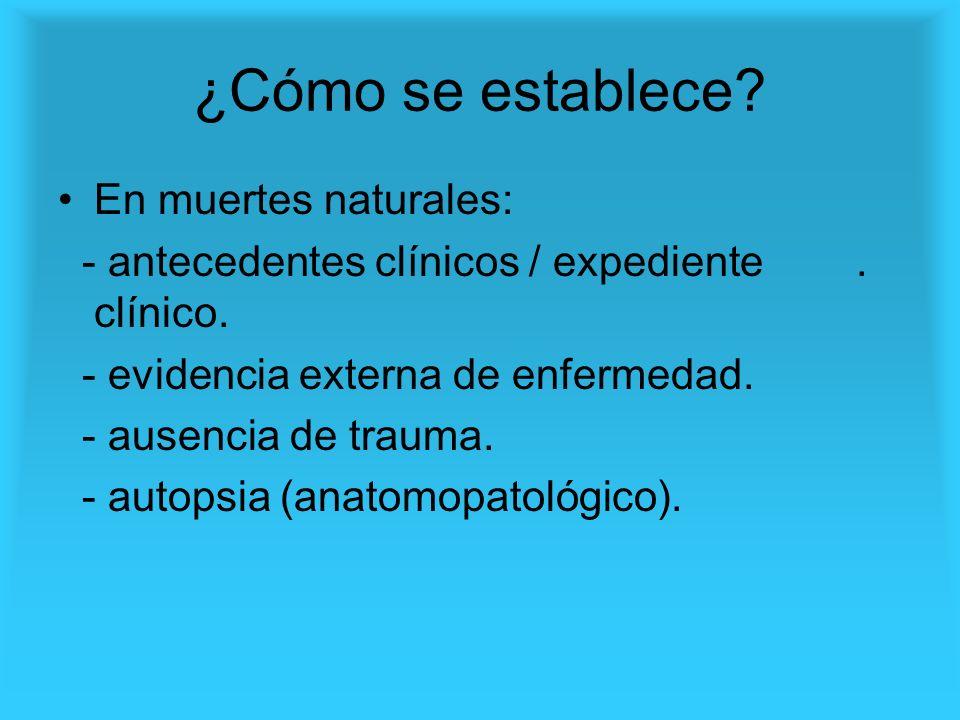 ¿Cómo se establece? En muertes naturales: - antecedentes clínicos / expediente. clínico. - evidencia externa de enfermedad. - ausencia de trauma. - au