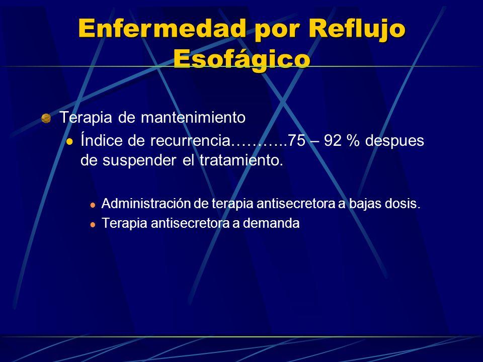 Enfermedad por Reflujo Esofágico Terapia de mantenimiento Índice de recurrencia………..75 – 92 % despues de suspender el tratamiento. Administración de t