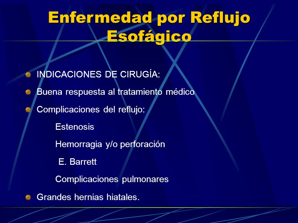 Enfermedad por Reflujo Esofágico INDICACIONES DE CIRUGÍA: Buena respuesta al tratamiento médico Complicaciones del reflujo: Estenosis Hemorragia y/o p