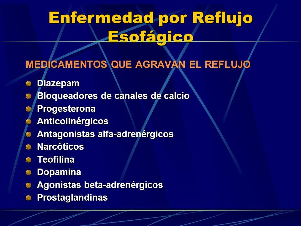MEDICAMENTOS QUE AGRAVAN EL REFLUJO Diazepam Bloqueadores de canales de calcio ProgesteronaAnticolinérgicos Antagonistas alfa-adrenérgicos NarcóticosT