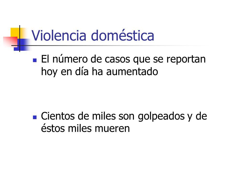 Violencia doméstica El número de casos que se reportan hoy en día ha aumentado Cientos de miles son golpeados y de éstos miles mueren