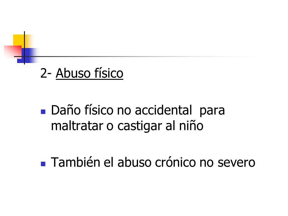 2- Abuso físico Daño físico no accidental para maltratar o castigar al niño También el abuso crónico no severo