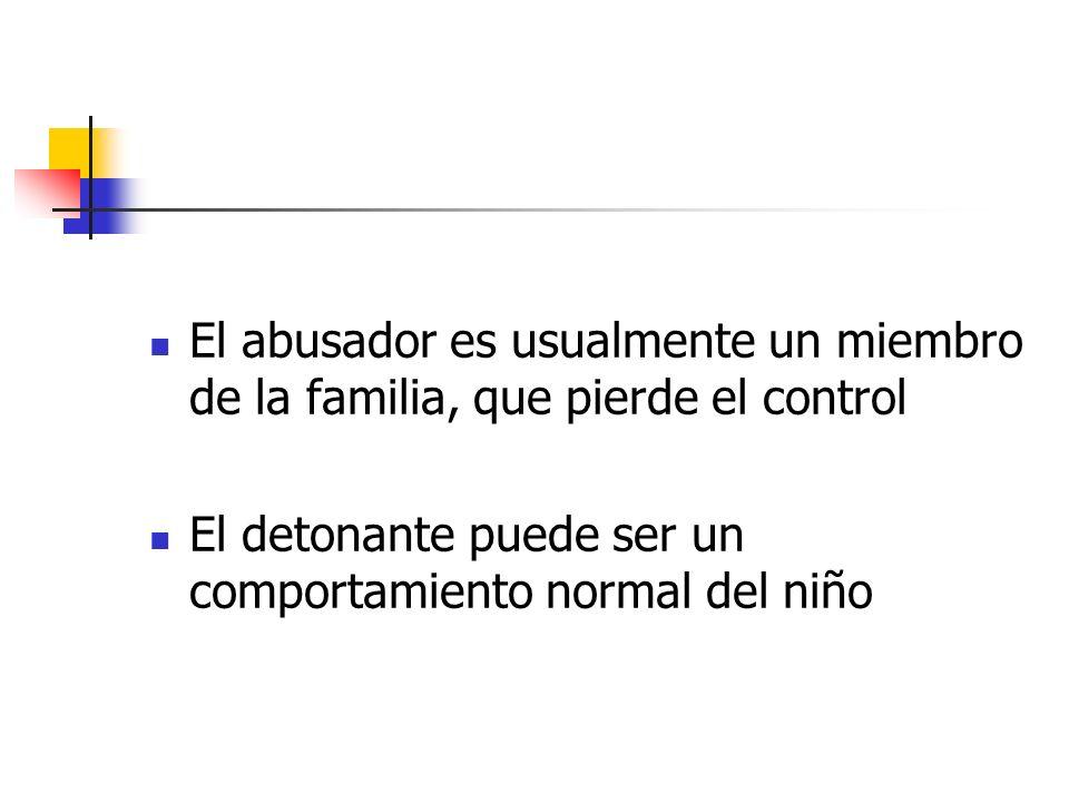 El abusador es usualmente un miembro de la familia, que pierde el control El detonante puede ser un comportamiento normal del niño